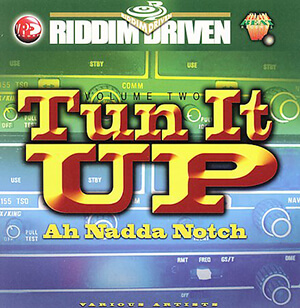 Riddim Driven: Tun It Up Ah Nadda Notch